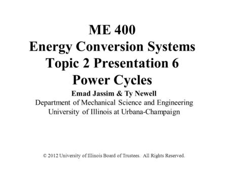 ME 400 Energy Conversion Systems Topic 2 Presentation 6 Power Cycles Emad Jassim & Ty Newell Department of Mechanical Science and Engineering University.