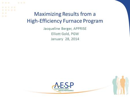 Maximizing Results from a High-Efficiency Furnace Program Jacqueline Berger, APPRISE Elliott Gold, PGW January 28, 2014.