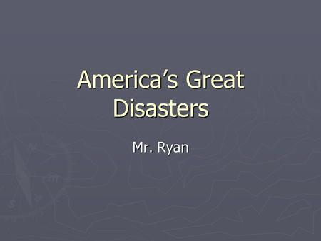 Americas Great Disasters Mr. Ryan. Great Disasters Many terrible things have happened to America and her citizens Many terrible things have happened to.