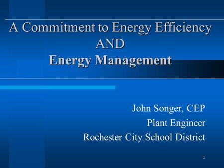 1 A Commitment to Energy Efficiency AND Energy Management John Songer, CEP Plant Engineer Rochester City School District.