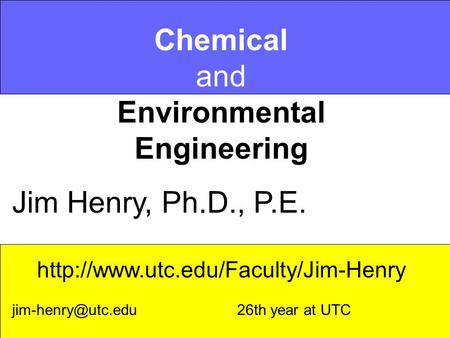 Chemical and Environmental Engineering Jim Henry, Ph.D., P.E.  26th year at UTC.