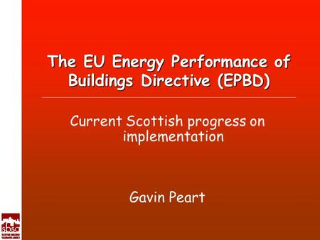 The EU Energy Performance of Buildings Directive (EPBD) Current Scottish progress on implementation Gavin Peart.