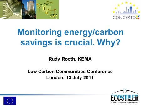 Monitoring energy/carbon savings is crucial. Why? Rudy Rooth, KEMA Low Carbon Communities Conference London, 13 July 2011.