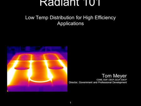 1 Radiant 101 Low Temp Distribution for High Efficiency Applications Tom Meyer CSME, GGP, CBCP, QCxP, EBCP Director, Government and Professional Development.