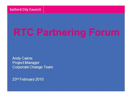 RTC Partnering Forum Andy Cairns Project Manager Corporate Change Team 23 rd February 2010.