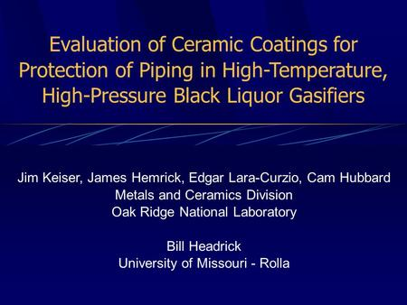 Evaluation of Ceramic Coatings for Protection of Piping in High-Temperature, High-Pressure Black Liquor Gasifiers Jim Keiser, James Hemrick, Edgar Lara-Curzio,