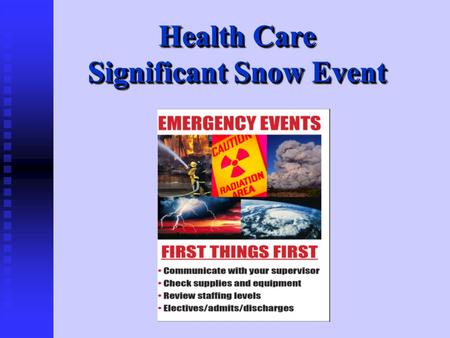 Health Care Significant Snow Event. Winter weather has the ability to knock out heat, power and communication services to your home, and facility, sometimes.