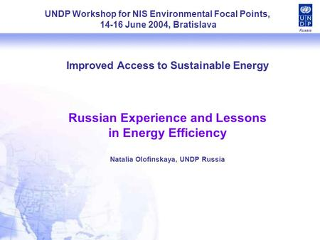 Russia Improved Access to Sustainable Energy Russian Experience and Lessons in Energy Efficiency Natalia Olofinskaya, UNDP Russia UNDP Workshop for NIS.