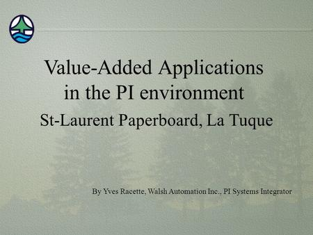 Value-Added Applications in the PI environment St-Laurent Paperboard, La Tuque By Yves Racette, Walsh Automation Inc., PI Systems Integrator.