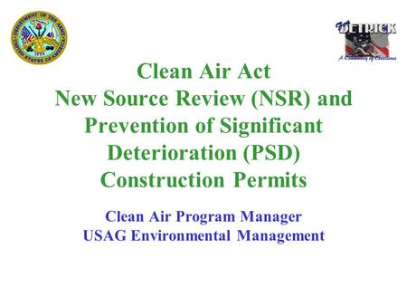 Clean Air Act New Source Review (NSR) and Prevention of Significant Deterioration (PSD) Construction Permits Clean Air Program Manager USAG Environmental.