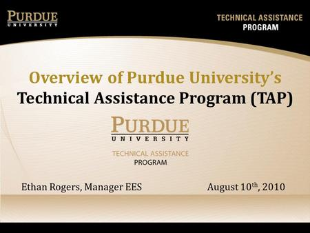 Overview of Purdue Universitys Technical Assistance Program (TAP) Ethan Rogers, Manager EES August 10 th, 2010.