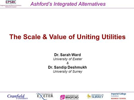 Ashfords Integrated Alternatives The Scale & Value of Uniting Utilities Dr. Sarah Ward University of Exeter & Dr. Sandip Deshmukh University of Surrey.