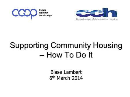 Supporting Community Housing – How To Do It Blase Lambert 6 th March 2014 Supporting Community Housing – How To Do It Blase Lambert 6 th March 2014.