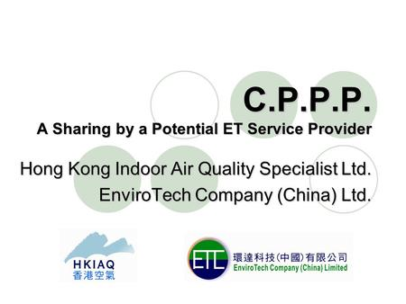 C.P.P.P. A Sharing by a Potential ET Service Provider Hong Kong Indoor Air Quality Specialist Ltd. EnviroTech Company (China) Ltd.