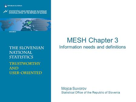 MESH Chapter 3 Information needs and definitions Mojca Suvorov Statistical Office of the Republic of Slovenia.