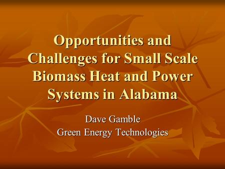 Opportunities and Challenges for Small Scale Biomass Heat and Power Systems in Alabama Dave Gamble Green Energy Technologies.