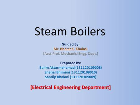 Steam Boilers Guided By: Mr. Bharat K. Khalasi [Asst.Prof. Mechanicl Engg. Dept.] Prepared By: Belim Aktarmahamad (131120109008) Snehal Bhimani (131120109010)