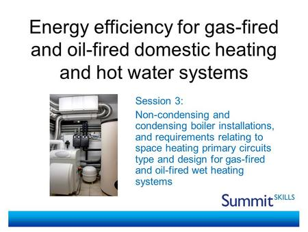 Energy efficiency for gas-fired and oil-fired domestic heating and hot water systems Session 3: Non-condensing and condensing boiler installations, and.