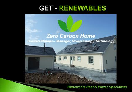 Renewable Heat & Power Specialists GET - RENEWABLES Zero Carbon Home Damien Phillips – Manager, Green Energy Technology.