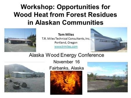 Workshop: Opportunities for Wood Heat from Forest Residues in Alaskan Communities Alaska Wood Energy Conference November 16 Fairbanks, Alaska Tom Miles.