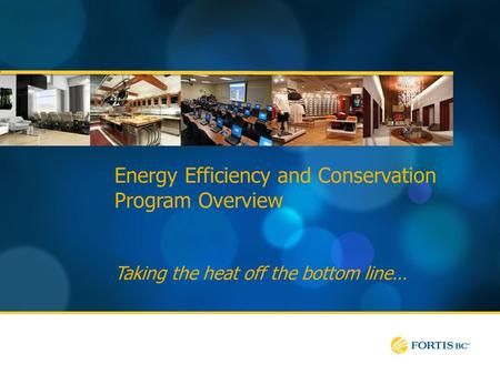 Energy Efficiency and Conservation Program Overview Taking the heat off the bottom line…
