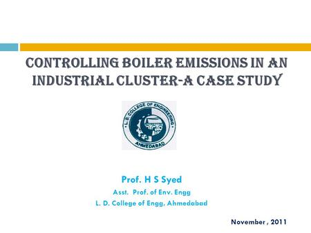 Controlling boiler emissions in an industrial cluster-A case study Prof. H S Syed Asst. Prof. of Env. Engg L. D. College of Engg, Ahmedabad November, 2011.