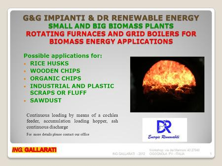 G&G IMPIANTI & DR RENEWABLE ENERGY SMALL AND BIG BIOMASS PLANTS ROTATING FURNACES AND GRID BOILERS FOR BIOMASS ENERGY APPLICATIONS Possible applications.