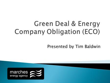 Presented by Tim Baldwin. Established by the Energy Act 2011 Loan scheme attached to energy bill. Governed by the consumer credit act Supervised by Independent.