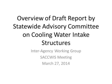 Overview of Draft Report by Statewide Advisory Committee on Cooling Water Intake Structures Inter-Agency Working Group SACCWIS Meeting March 27, 2014.