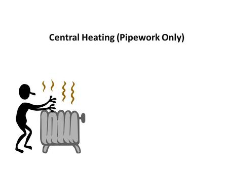 Central Heating (Pipework Only). Forced circulation through loop pipework only Central Heating – One pipe system Central Heating – Types of systems (Part.