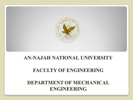 AN-NAJAH NATIONAL UNIVERSITY FACULTY OF ENGINEERING DEPARTMENT OF MECHANICAL ENGINEERING.