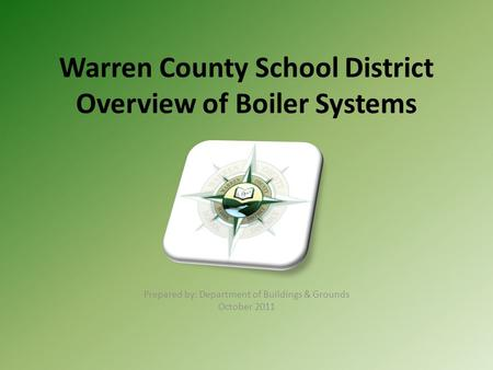 Warren County School District Overview of Boiler Systems Prepared by: Department of Buildings & Grounds October 2011.