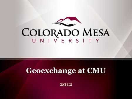 Geoexchange at CMU 2012. Regional public higher education institution 3 campuses in Grand Junction, CO. Main campus 78 acres and 1.5 million s.f. under.