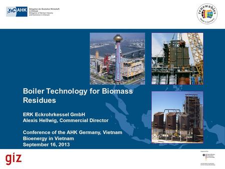 Boiler Technology for Biomass Residues ERK Eckrohrkessel GmbH Alexis Hellwig, Commercial Director Conference of the AHK Germany, Vietnam Bioenergy in Vietnam.