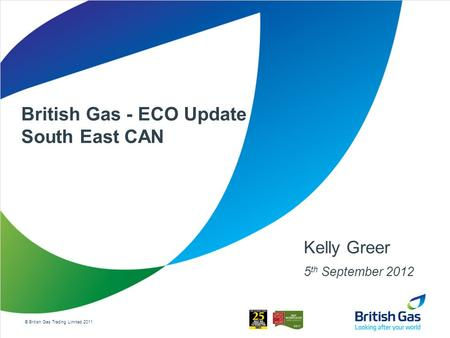 © British Gas Trading Limited 2011 British Gas - ECO Update South East CAN Kelly Greer 5 th September 2012.