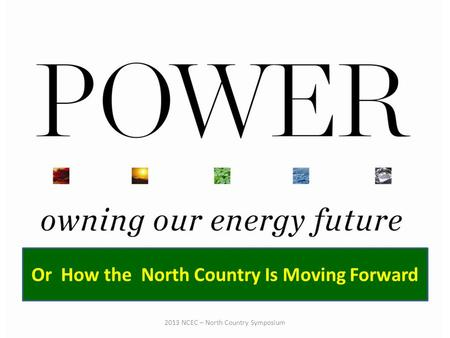 Or How the North Country Is Moving Forward 2013 NCEC – North Country Symposium.