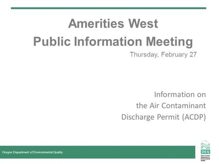 Amerities West Public Information Meeting Thursday, February 27 Oregon Department of Environmental Quality Information on the Air Contaminant Discharge.