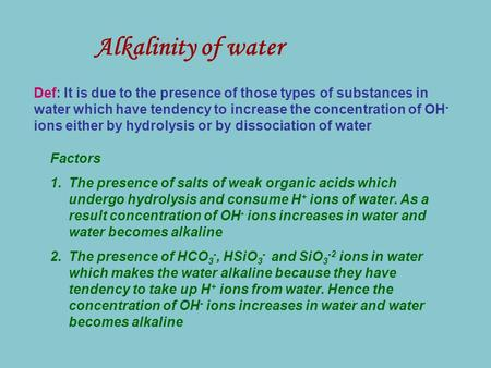 Alkalinity of water Def: It is due to the presence of those types of substances in water which have tendency to increase the concentration of OH - ions.