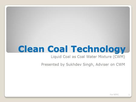 Clean Coal Technology Liquid Coal as Coal Water Mixture (CWM) Presented by Sukhdev Singh, Adviser on CWM 1For NTPC.