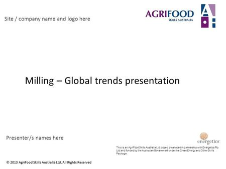 Milling – Global trends presentation Site / company name and logo here Presenter/s names here This is an AgriFood Skills Australia Ltd project developed.