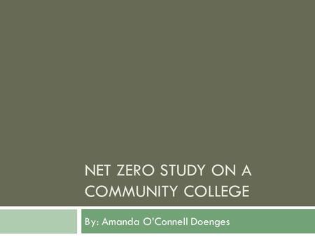 NET ZERO STUDY ON A COMMUNITY COLLEGE By: Amanda OConnell Doenges.