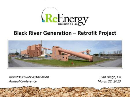 San Diego, CA March 22, 2013 Black River Generation – Retrofit Project Biomass Power Association Annual Conference.