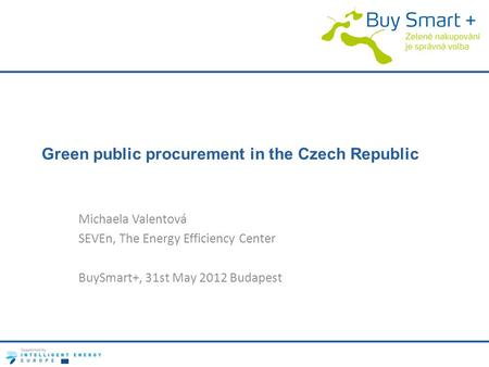 Green public procurement in the Czech Republic Michaela Valentová SEVEn, The Energy Efficiency Center BuySmart+, 31st May 2012 Budapest.