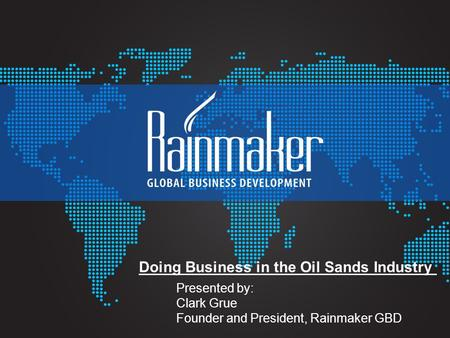 Presented by: Clark Grue Founder and President, Rainmaker GBD Doing Business in the Oil Sands Industry.