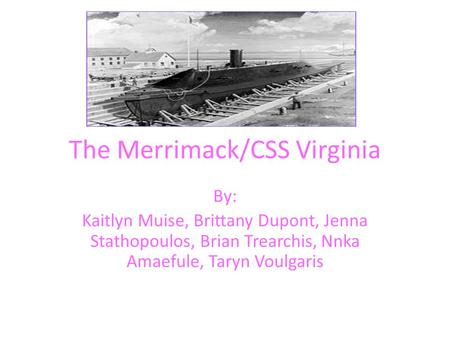 The Merrimack/CSS Virginia By: Kaitlyn Muise, Brittany Dupont, Jenna Stathopoulos, Brian Trearchis, Nnka Amaefule, Taryn Voulgaris.