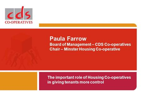 Paula Farrow Board of Management – CDS Co-operatives Chair – Minster Housing Co-operative The important role of Housing Co-operatives in giving tenants.