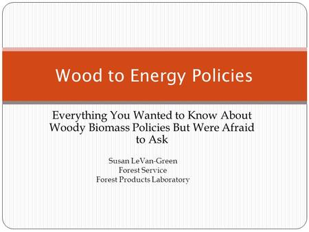 Everything You Wanted to Know About Woody Biomass Policies But Were Afraid to Ask Wood to Energy Policies Susan LeVan-Green Forest Service Forest Products.
