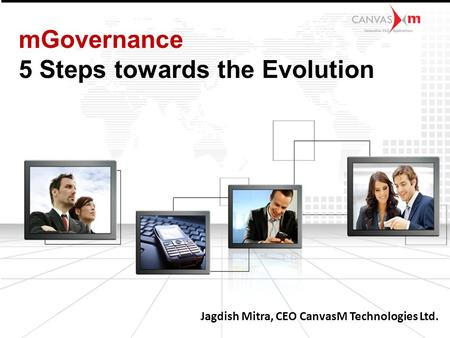 Jagdish Mitra, CEO CanvasM Technologies Ltd. mGovernance 5 Steps towards the Evolution.