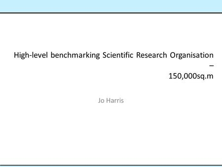 High-level benchmarking Scientific Research Organisation – 150,000sq.m Jo Harris.