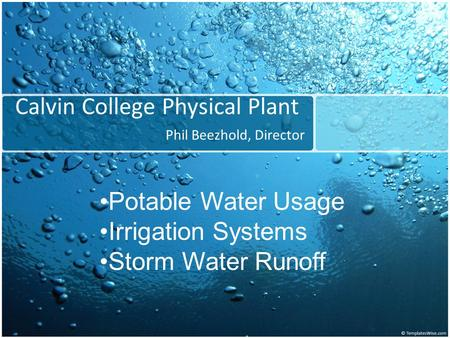 Calvin College Physical Plant Phil Beezhold, Director Potable Water Usage Irrigation Systems Storm Water Runoff.